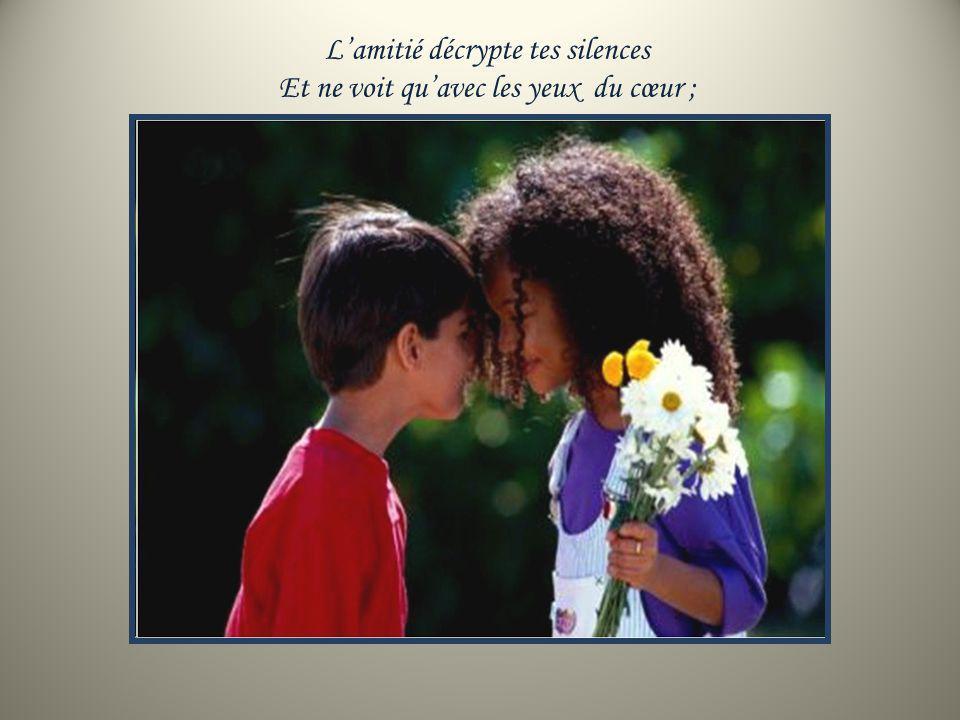 L'amitié décrypte tes silences Et ne voit qu'avec les yeux du cœur ;