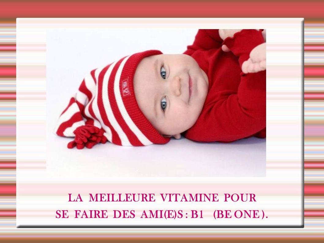 LA MEILLEURE VITAMINE POUR SE FAIRE DES AMI(E)S : B1 (BE ONE ).