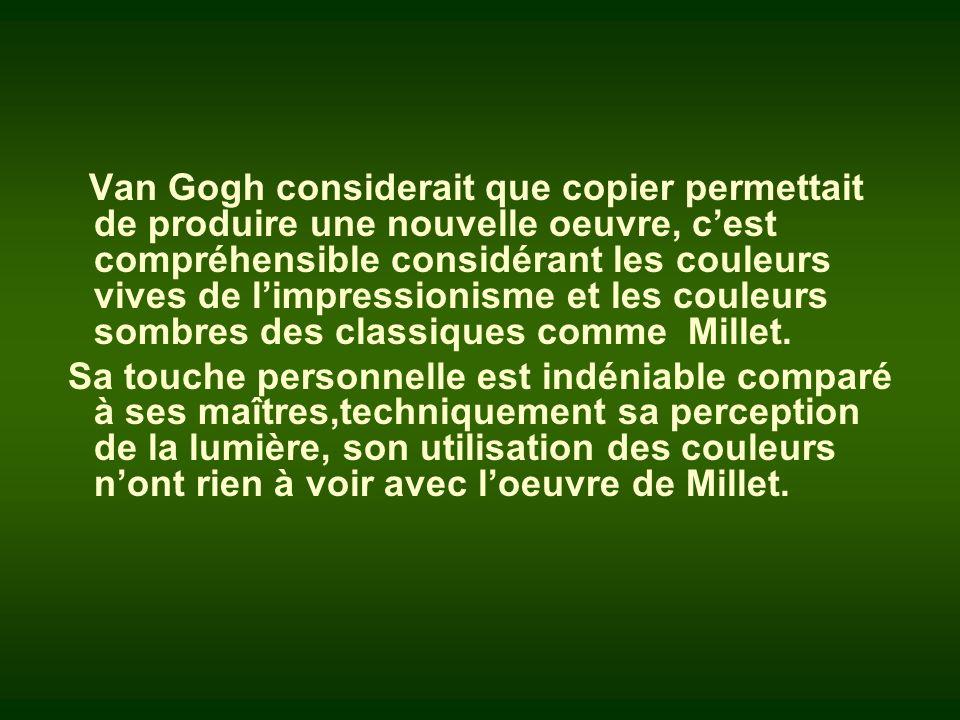 Van Gogh considerait que copier permettait de produire une nouvelle oeuvre, c'est compréhensible considérant les couleurs vives de l'impressionisme et les couleurs sombres des classiques comme Millet.
