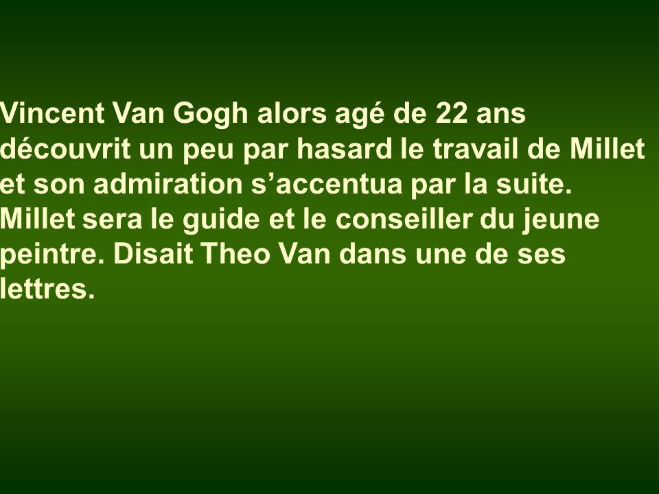 Vincent Van Gogh alors agé de 22 ans découvrit un peu par hasard le travail de Millet et son admiration s'accentua par la suite.