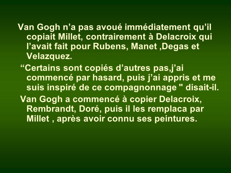 Van Gogh n'a pas avoué immédiatement qu'il copiait Millet, contrairement à Delacroix qui l'avait fait pour Rubens, Manet ,Degas et Velazquez.