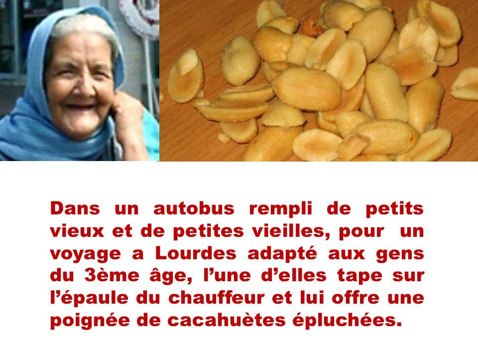 Dans un autobus rempli de petits vieux et de petites vieilles, pour un voyage a Lourdes adapté aux gens du 3ème âge, l'une d'elles tape sur l'épaule du chauffeur et lui offre une poignée de cacahuètes épluchées.