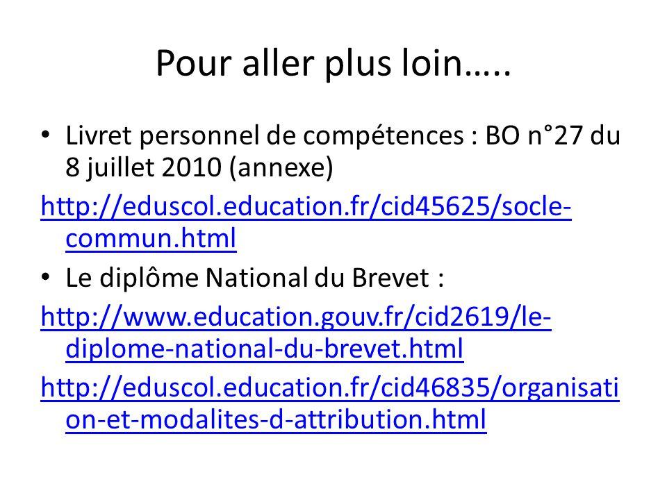 Pour aller plus loin….. Livret personnel de compétences : BO n°27 du 8 juillet 2010 (annexe) http://eduscol.education.fr/cid45625/socle-commun.html.