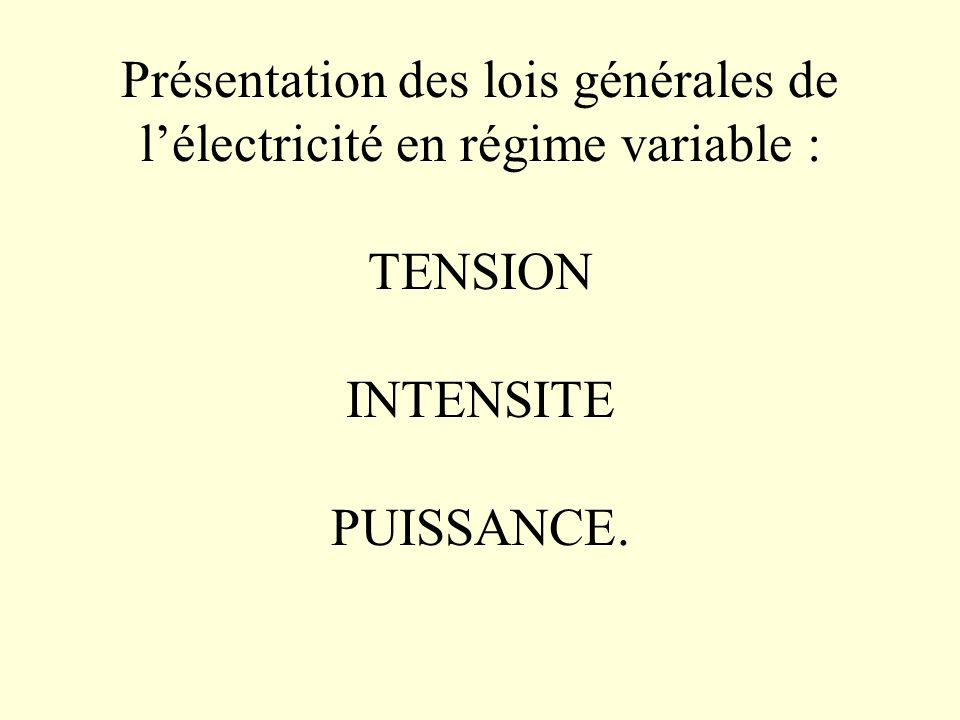 Présentation des lois générales de l'électricité en régime variable : TENSION INTENSITE PUISSANCE.