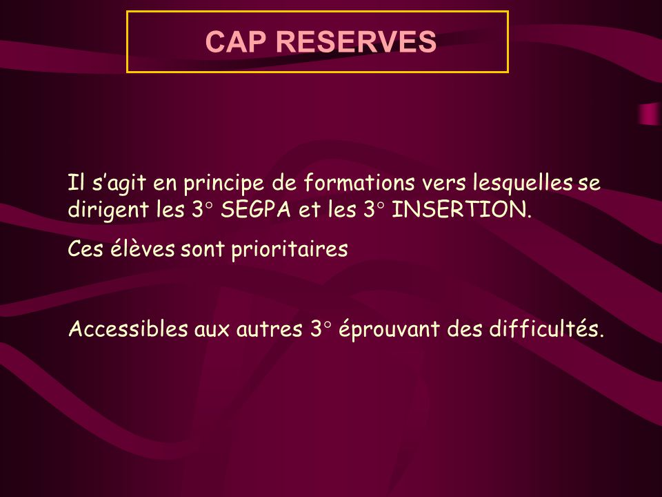 CAP RESERVES Il s'agit en principe de formations vers lesquelles se dirigent les 3° SEGPA et les 3° INSERTION.