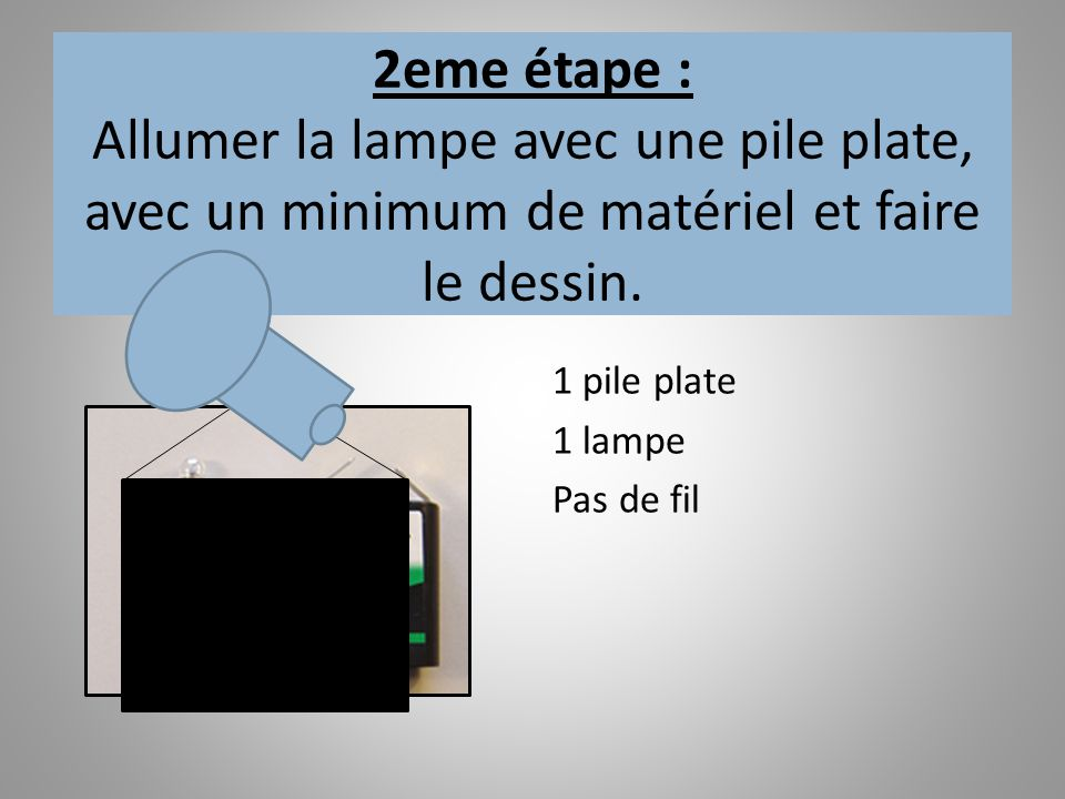 2eme étape : Allumer la lampe avec une pile plate, avec un minimum de matériel et faire le dessin.