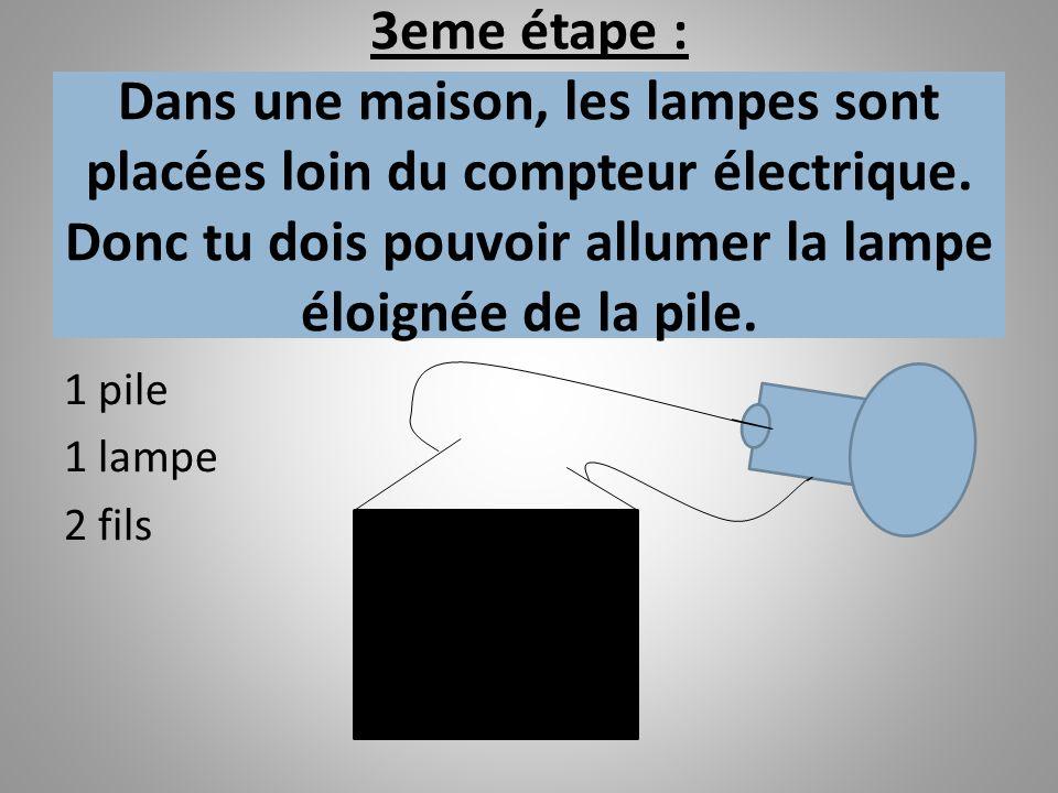 3eme étape : Dans une maison, les lampes sont placées loin du compteur électrique. Donc tu dois pouvoir allumer la lampe éloignée de la pile.
