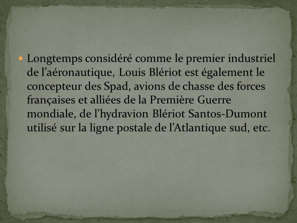 Longtemps considéré comme le premier industriel de l'aéronautique, Louis Blériot est également le concepteur des Spad, avions de chasse des forces françaises et alliées de la Première Guerre mondiale, de l'hydravion Blériot Santos-Dumont utilisé sur la ligne postale de l'Atlantique sud, etc.