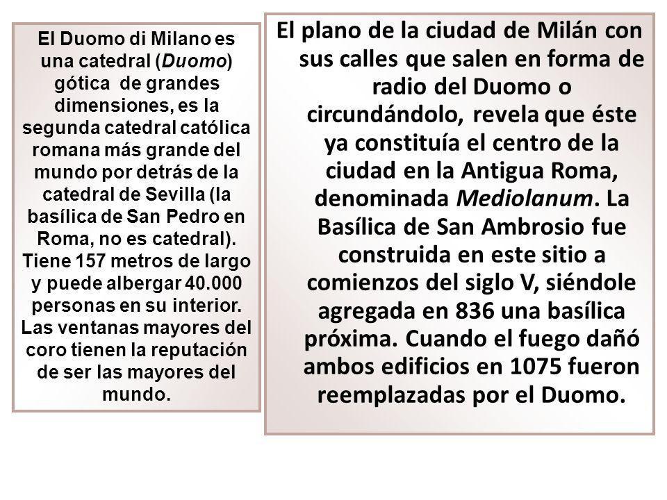 El plano de la ciudad de Milán con sus calles que salen en forma de radio del Duomo o circundándolo, revela que éste ya constituía el centro de la ciudad en la Antigua Roma, denominada Mediolanum. La Basílica de San Ambrosio fue construida en este sitio a comienzos del siglo V, siéndole agregada en 836 una basílica próxima. Cuando el fuego dañó ambos edificios en 1075 fueron reemplazadas por el Duomo.