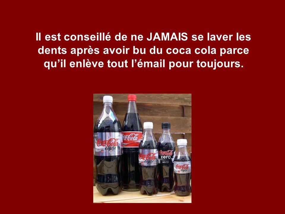 Il est conseillé de ne JAMAIS se laver les dents après avoir bu du coca cola parce qu'il enlève tout l'émail pour toujours.