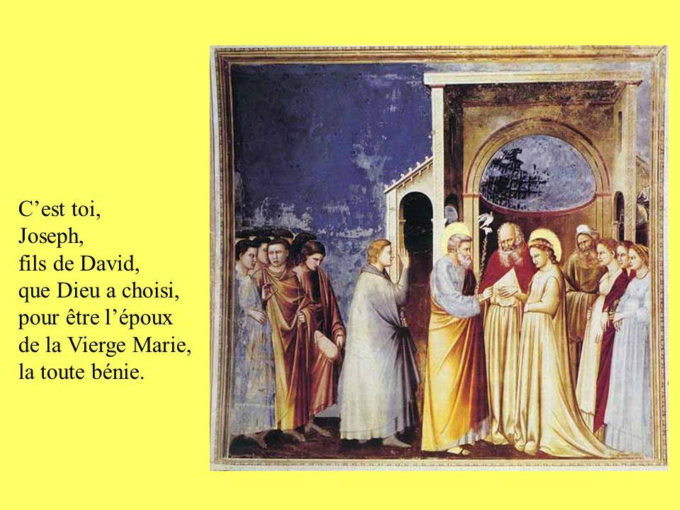 C'est toi, Joseph, fils de David, que Dieu a choisi, pour être l'époux de la Vierge Marie, la toute bénie.