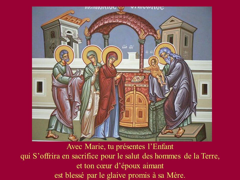 Avec Marie, tu présentes l'Enfant qui S'offrira en sacrifice pour le salut des hommes de la Terre, et ton cœur d'époux aimant est blessé par le glaive promis à sa Mère.