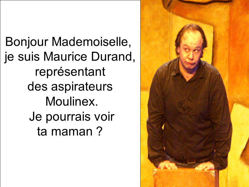 Bonjour Mademoiselle, je suis Maurice Durand, représentant. des aspirateurs. Moulinex. Je pourrais voir.