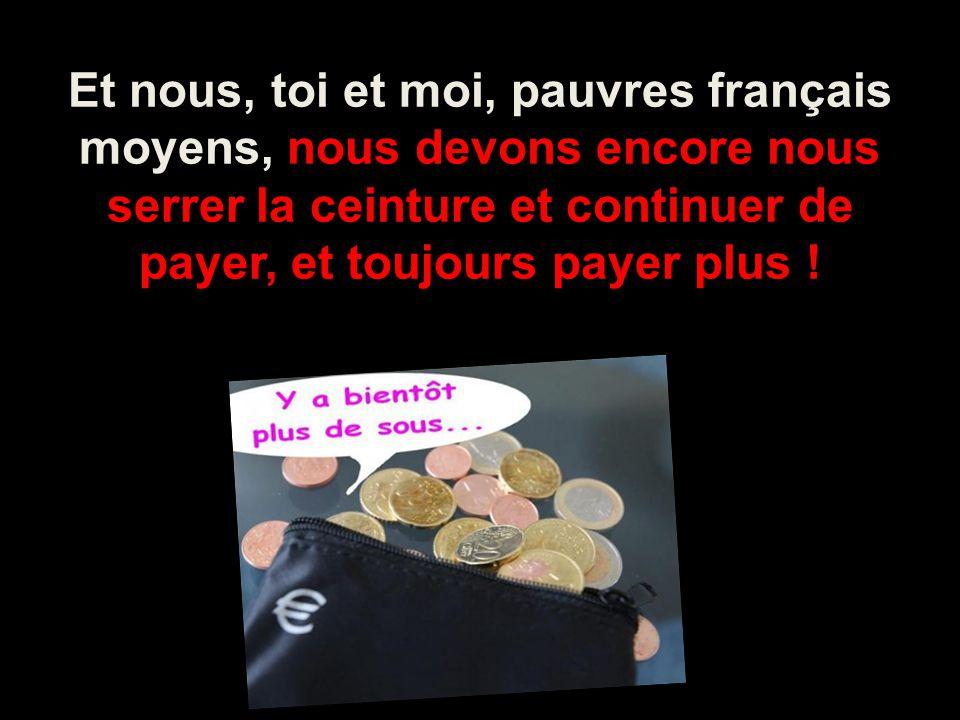 Et nous, toi et moi, pauvres français moyens, nous devons encore nous serrer la ceinture et continuer de payer, et toujours payer plus !
