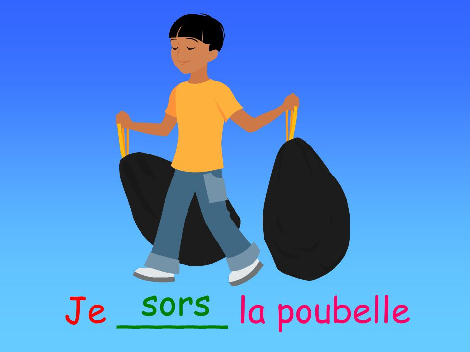 sors Je _____ la poubelle