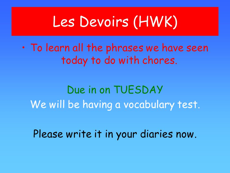 Les Devoirs (HWK) To learn all the phrases we have seen today to do with chores. Due in on TUESDAY.