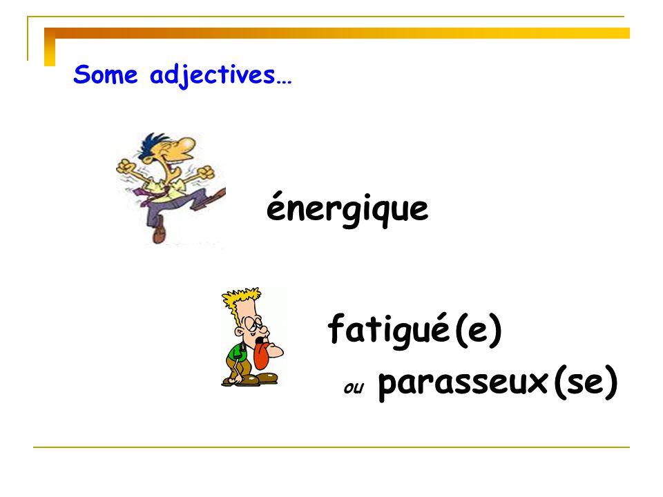 Some adjectives… énergique fatigué (e) ou parasseux (se)