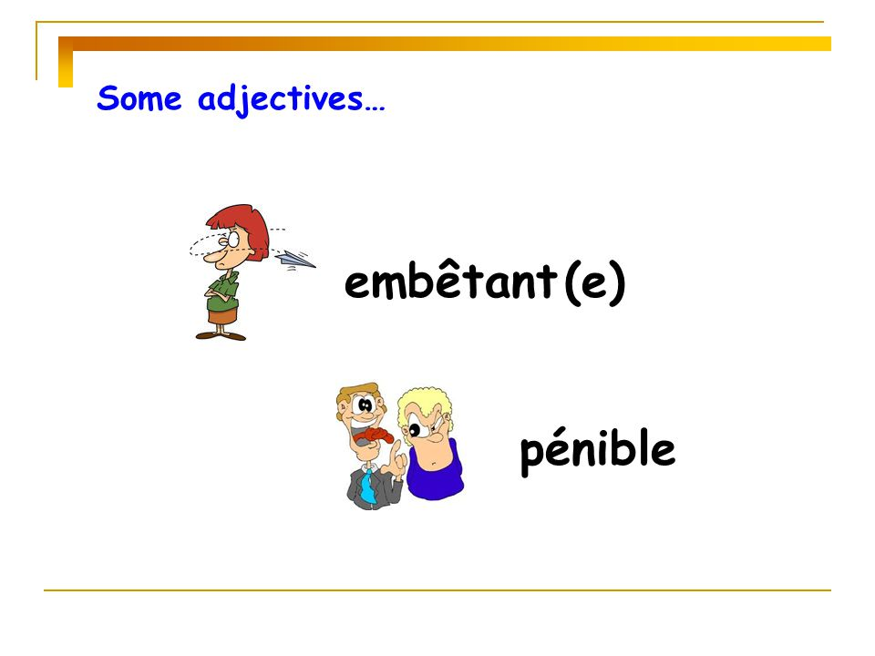 Some adjectives… embêtant (e) pénible