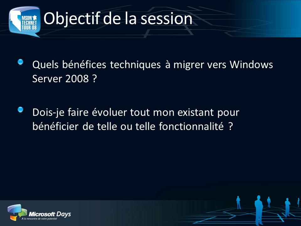 Objectif de la session Quels bénéfices techniques à migrer vers Windows Server 2008