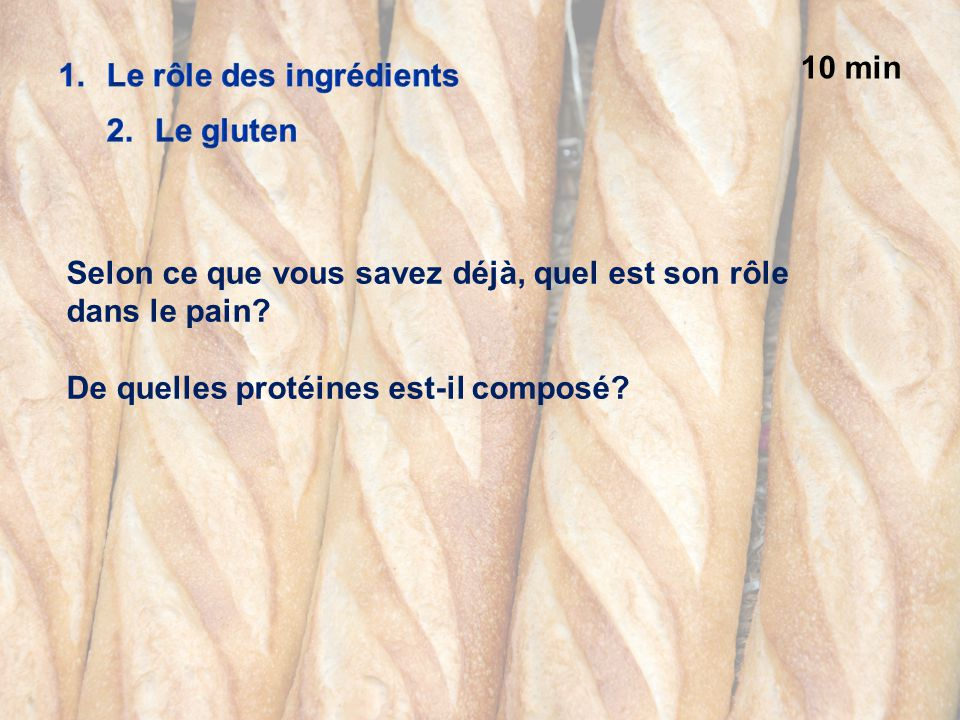 10 min Le rôle des ingrédients. Le gluten. Selon ce que vous savez déjà, quel est son rôle dans le pain