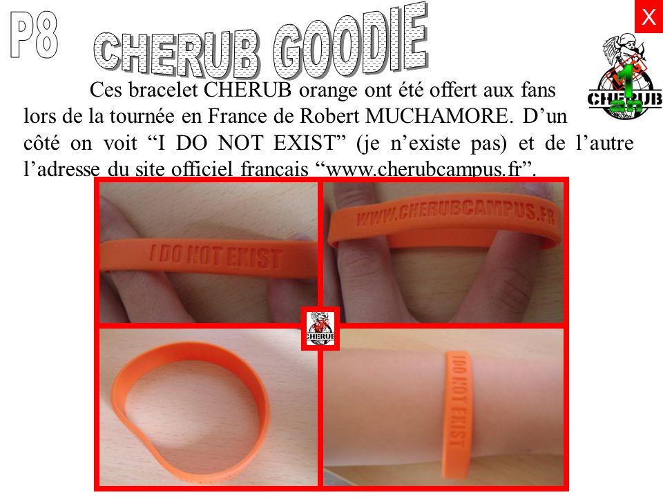 CHERUB GOODIE X. P8. Ces bracelet CHERUB orange ont été offert aux fans. lors de la tournée en France de Robert MUCHAMORE. D'un.