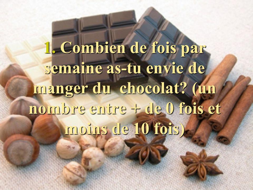 1. Combien de fois par semaine as-tu envie de manger du chocolat