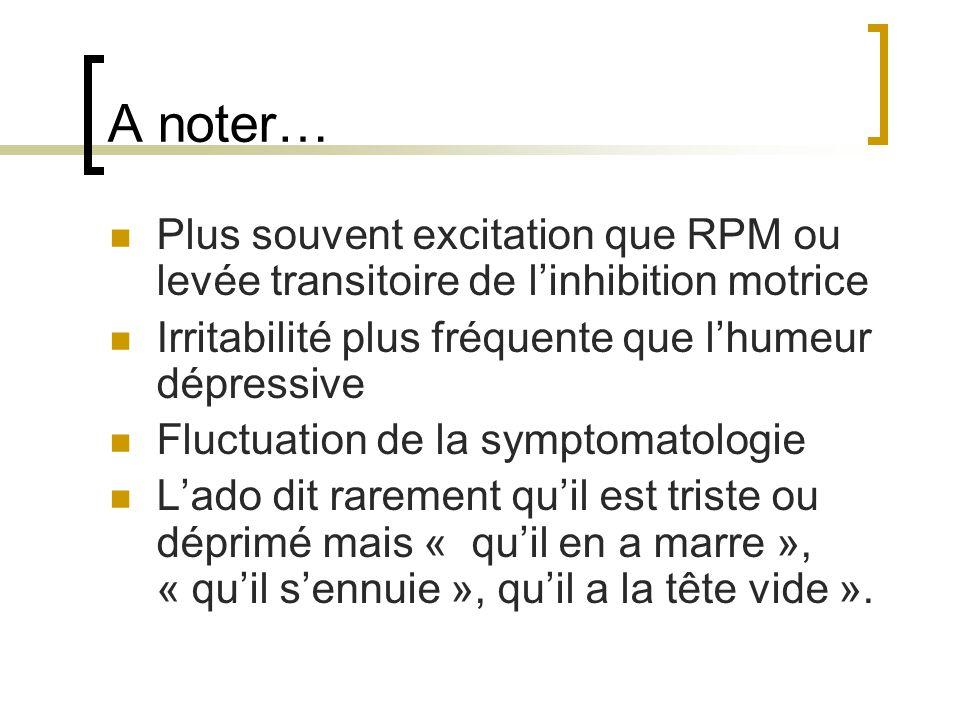 A noter… Plus souvent excitation que RPM ou levée transitoire de l'inhibition motrice. Irritabilité plus fréquente que l'humeur dépressive.