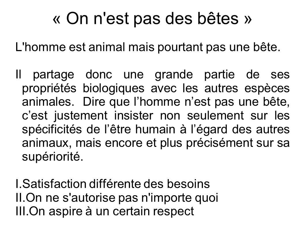 « On n est pas des bêtes » L homme est animal mais pourtant pas une bête.