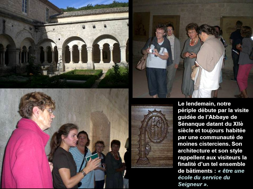 Le lendemain, notre périple débute par la visite guidée de l'Abbaye de Sénanque datant du XIIè siècle et toujours habitée par une communauté de moines cisterciens.