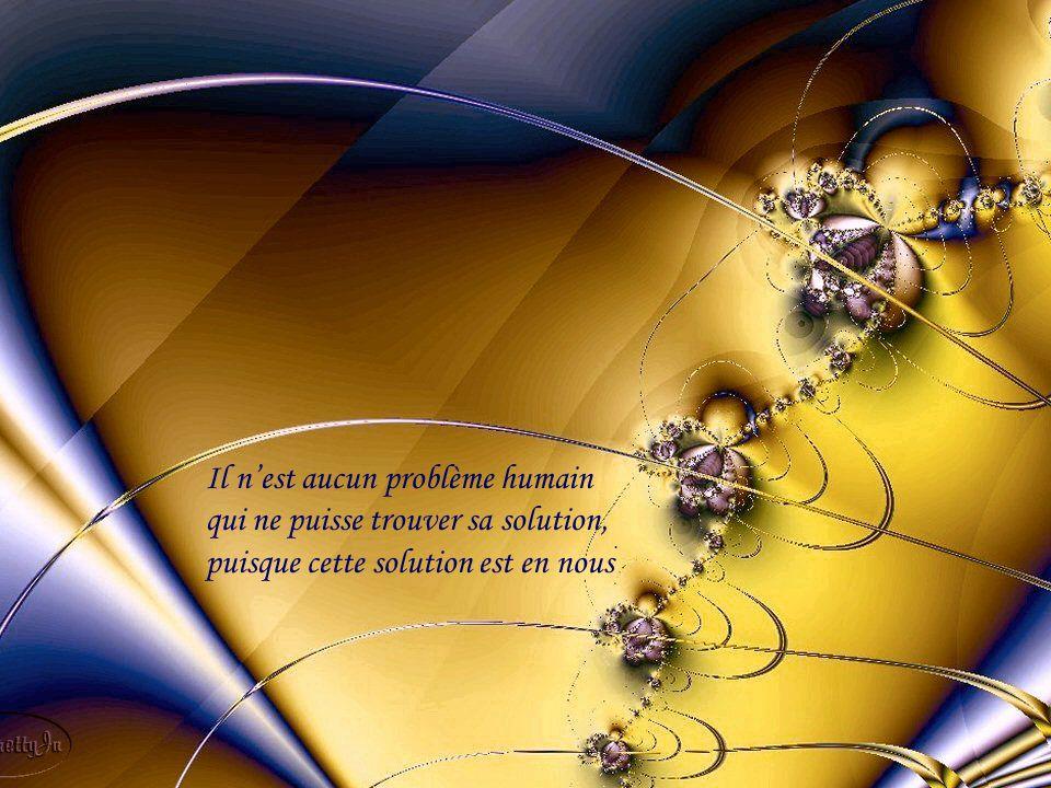 Il n'est aucun problème humain qui ne puisse trouver sa solution, puisque cette solution est en nous.