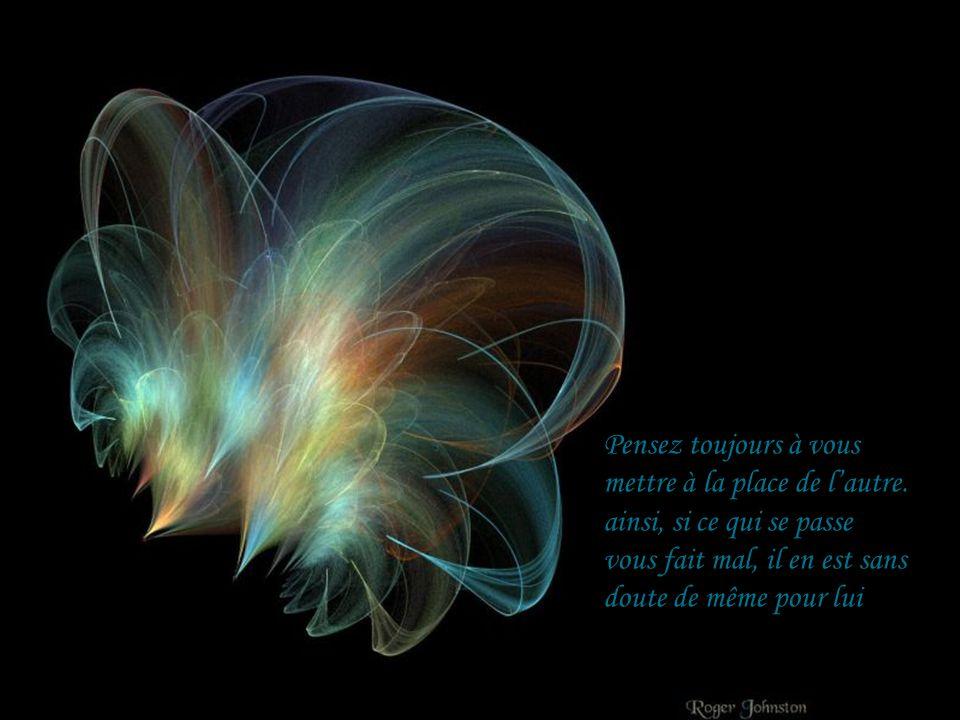 Pensez toujours à vous mettre à la place de l'autre. ainsi, si ce qui se passe. vous fait mal, il en est sans.