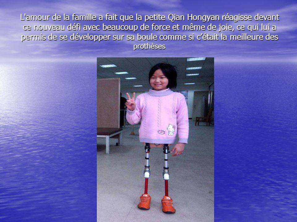 L amour de la famille a fait que la petite Qian Hongyan réagisse devant ce nouveau défi avec beaucoup de force et même de joie, ce qui lui a permis de se développer sur sa boule comme si c'était la meilleure des prothèses