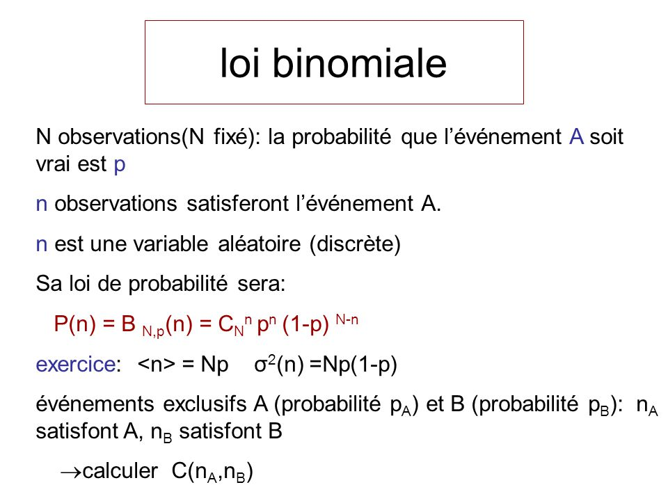loi binomiale N observations(N fixé): la probabilité que l'événement A soit vrai est p. n observations satisferont l'événement A.