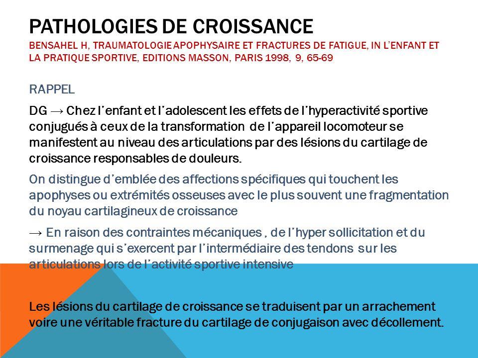 Pathologies de croissance Bensahel H, Traumatologie apophysaire et fractures de fatigue, in L'enfant et la pratique sportive, Editions Masson, Paris 1998, 9, 65-69