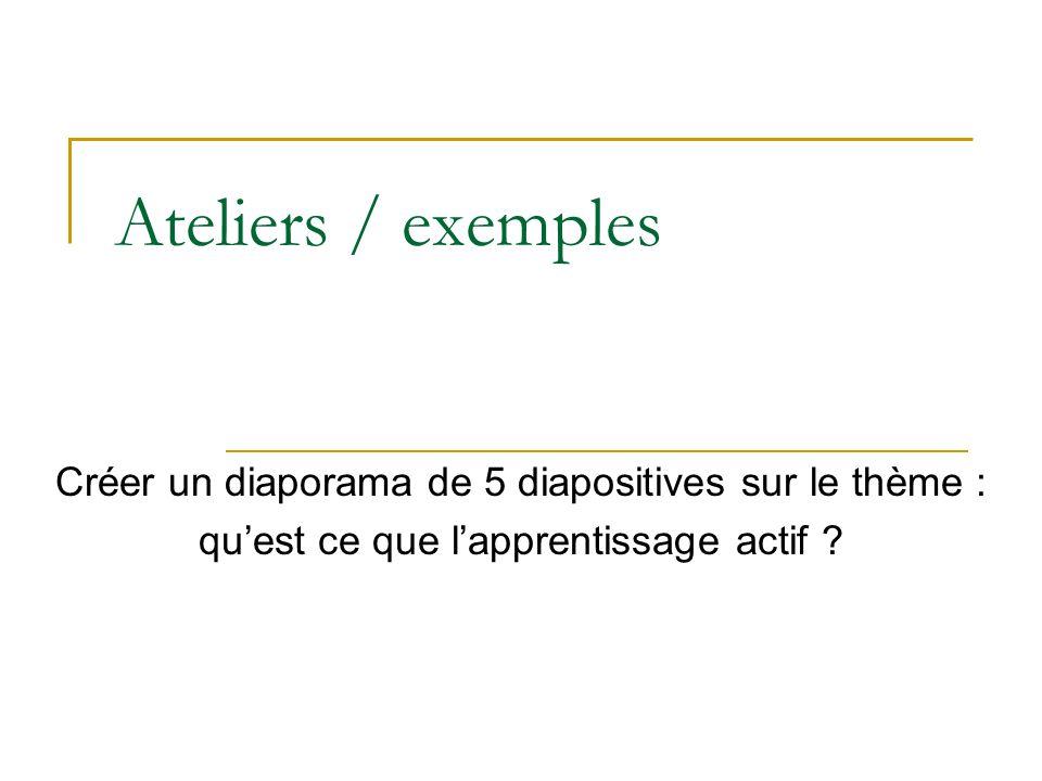 Ateliers / exemples Créer un diaporama de 5 diapositives sur le thème : qu'est ce que l'apprentissage actif
