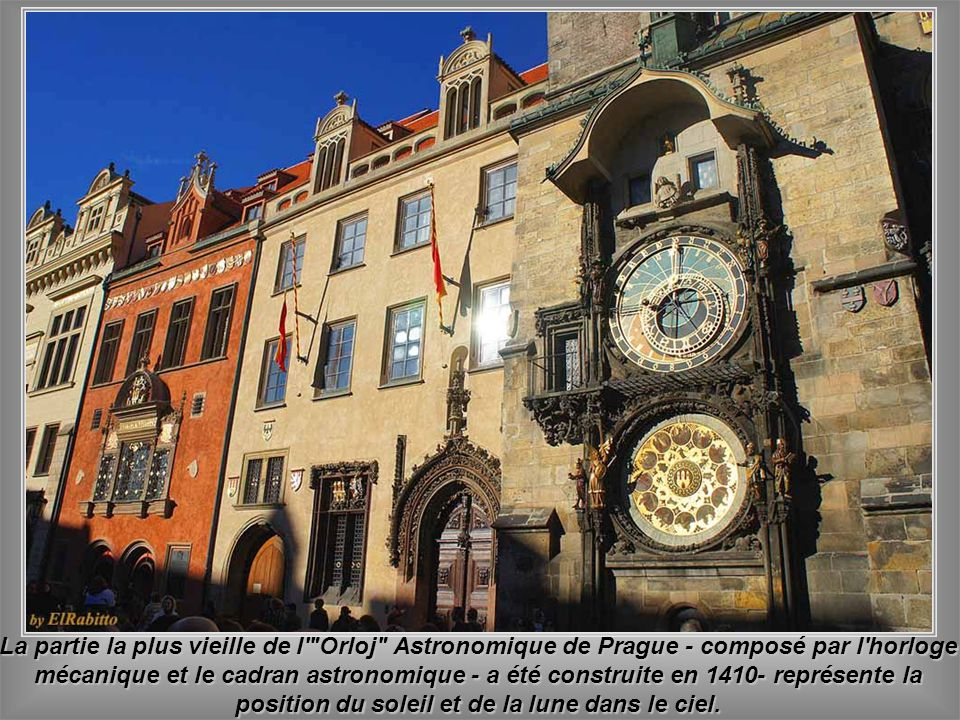 La partie la plus vieille de l Orloj Astronomique de Prague - composé par l horloge mécanique et le cadran astronomique - a été construite en 1410- représente la position du soleil et de la lune dans le ciel.