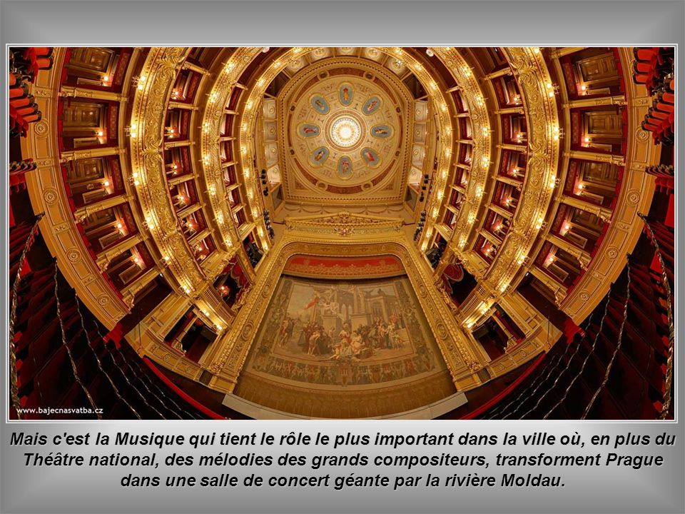 Mais c est la Musique qui tient le rôle le plus important dans la ville où, en plus du Théâtre national, des mélodies des grands compositeurs, transforment Prague dans une salle de concert géante par la rivière Moldau.