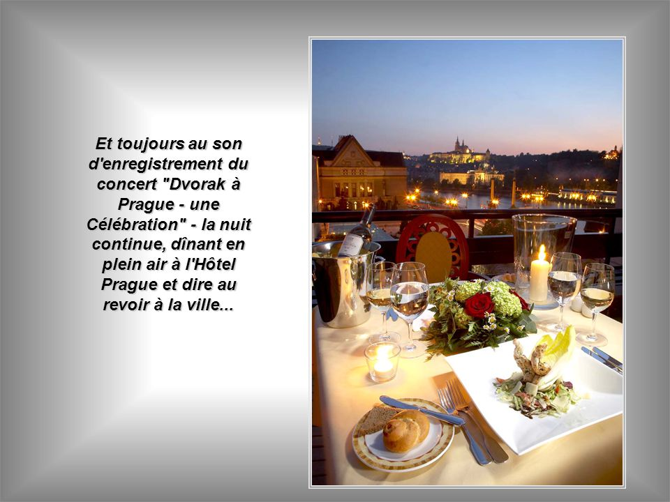Et toujours au son d enregistrement du concert Dvorak à Prague - une Célébration - la nuit continue, dînant en plein air à l Hôtel Prague et dire au revoir à la ville...