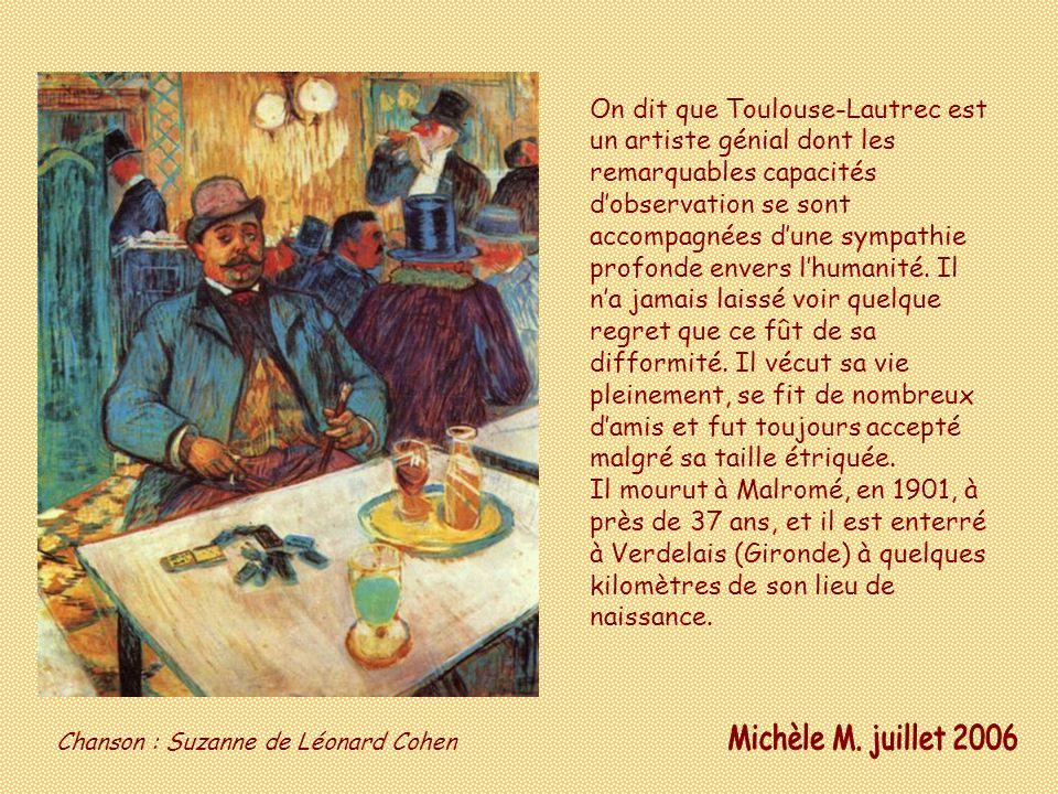 On dit que Toulouse-Lautrec est un artiste génial dont les remarquables capacités d'observation se sont accompagnées d'une sympathie profonde envers l'humanité. Il n'a jamais laissé voir quelque regret que ce fût de sa difformité. Il vécut sa vie pleinement, se fit de nombreux d'amis et fut toujours accepté malgré sa taille étriquée.