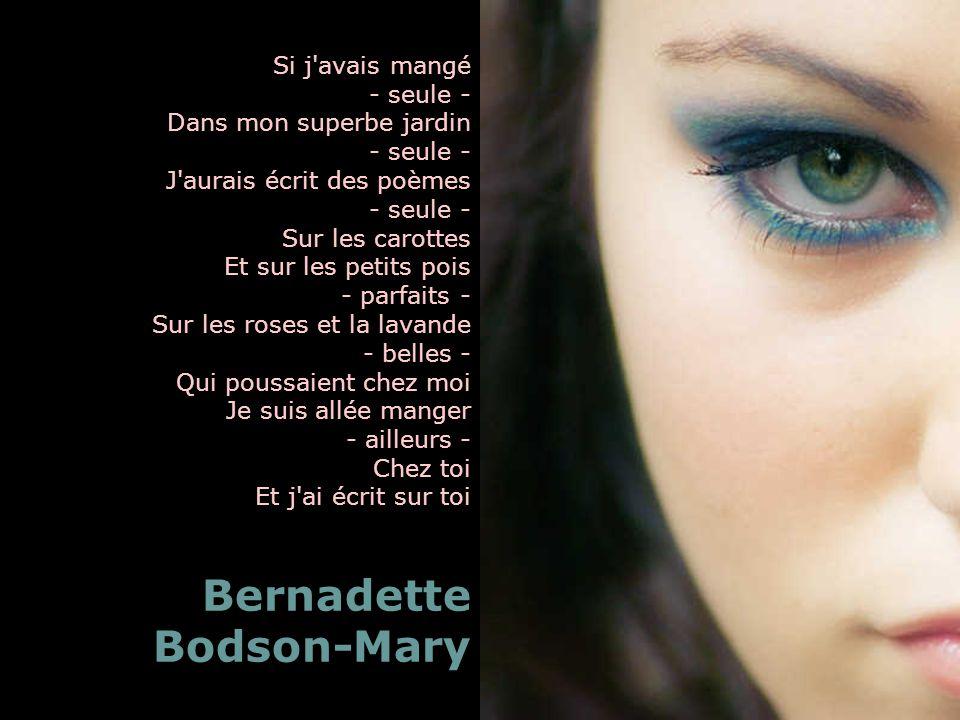 Si j avais mangé - seule - Dans mon superbe jardin - seule - J aurais écrit des poèmes - seule - Sur les carottes Et sur les petits pois - parfaits - Sur les roses et la lavande - belles - Qui poussaient chez moi Je suis allée manger - ailleurs - Chez toi Et j ai écrit sur toi Bernadette Bodson-Mary