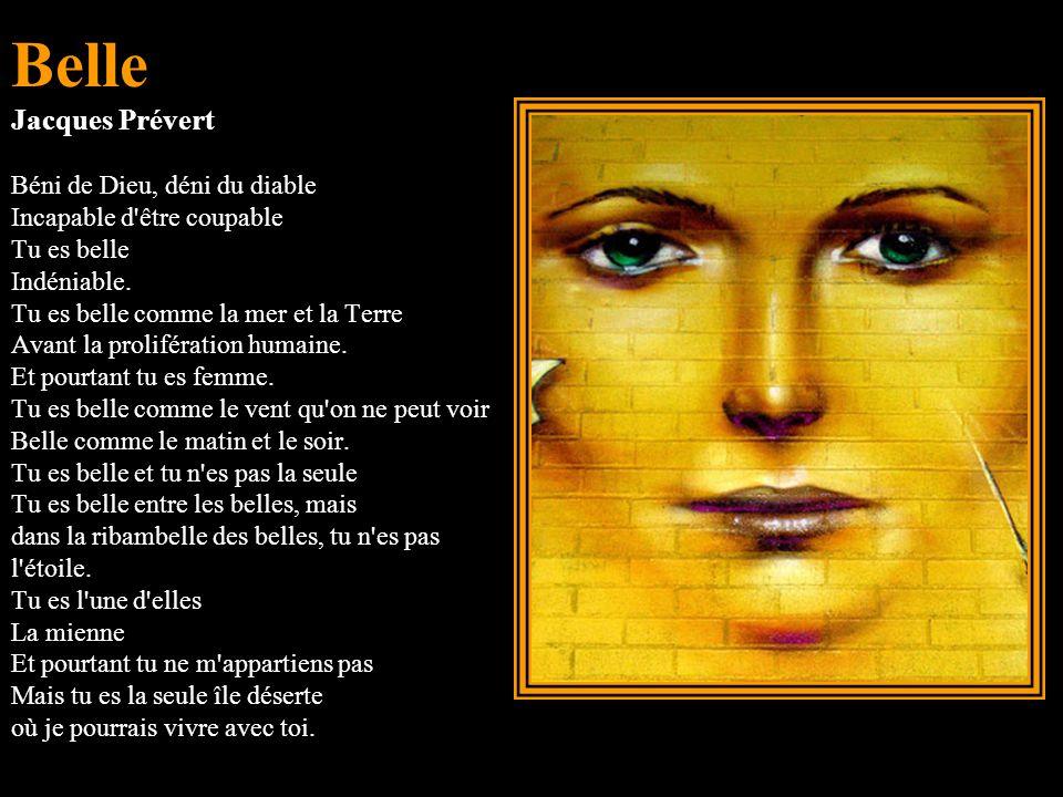 Belle Jacques Prévert Béni de Dieu, déni du diable Incapable d être coupable Tu es belle Indéniable.