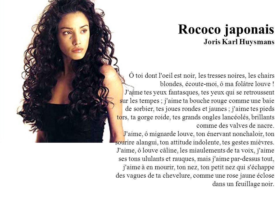 Rococo japonais Joris Karl Huysmans Ô toi dont l oeil est noir, les tresses noires, les chairs blondes, écoute-moi, ô ma folâtre louve .