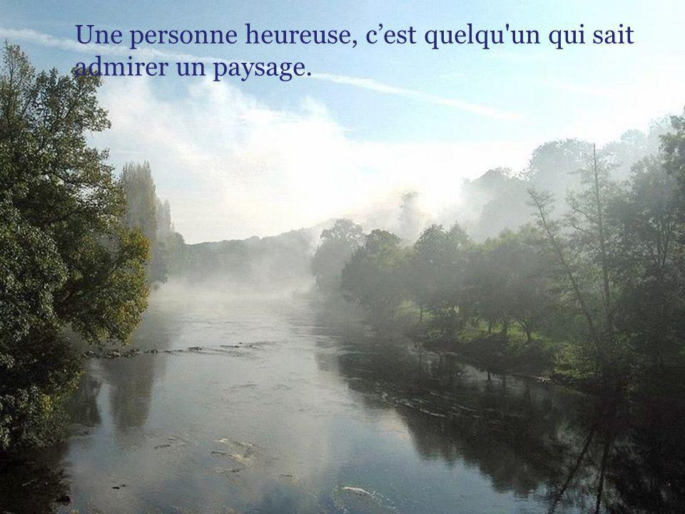 Une personne heureuse, c'est quelqu un qui sait admirer un paysage.