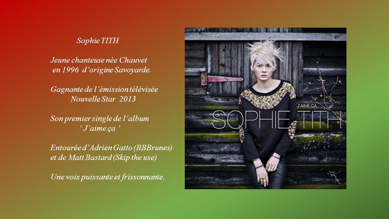 Sophie TITH Jeune chanteuse née Chauvet. en 1996 d'origine Savoyarde. Gagnante de l'émission télévisée.
