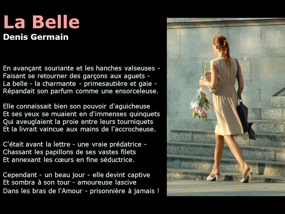 La Belle Denis Germain En avançant souriante et les hanches valseuses - Faisant se retourner des garçons aux aguets - La belle - la charmante - primesautière et gaie - Répandait son parfum comme une ensorceleuse.