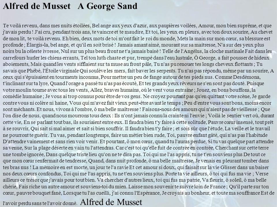 Alfred de Musset A George Sand Te voilà revenu, dans mes nuits étoilées, Bel ange aux yeux d azur, aux paupières voilées, Amour, mon bien suprême, et que j avais perdu .