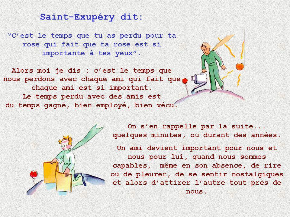 Saint-Exupéry dit: C'est le temps que tu as perdu pour ta rose qui fait que ta rose est si importante à tes yeux .