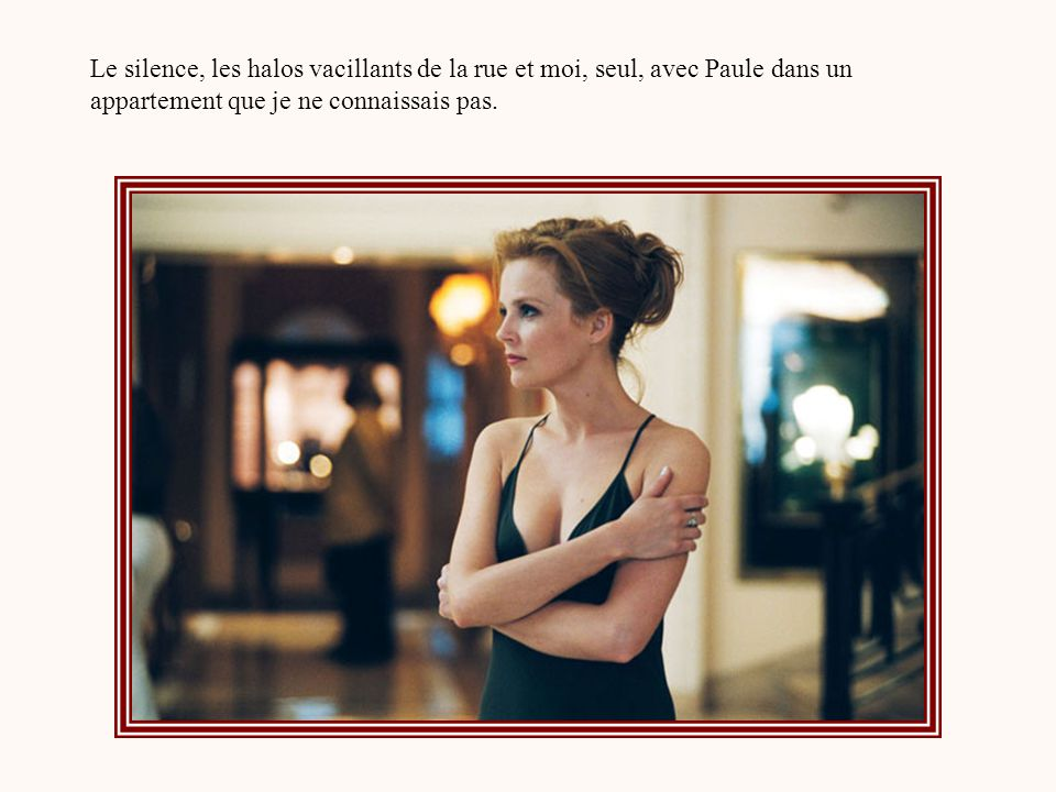 Le silence, les halos vacillants de la rue et moi, seul, avec Paule dans un appartement que je ne connaissais pas.