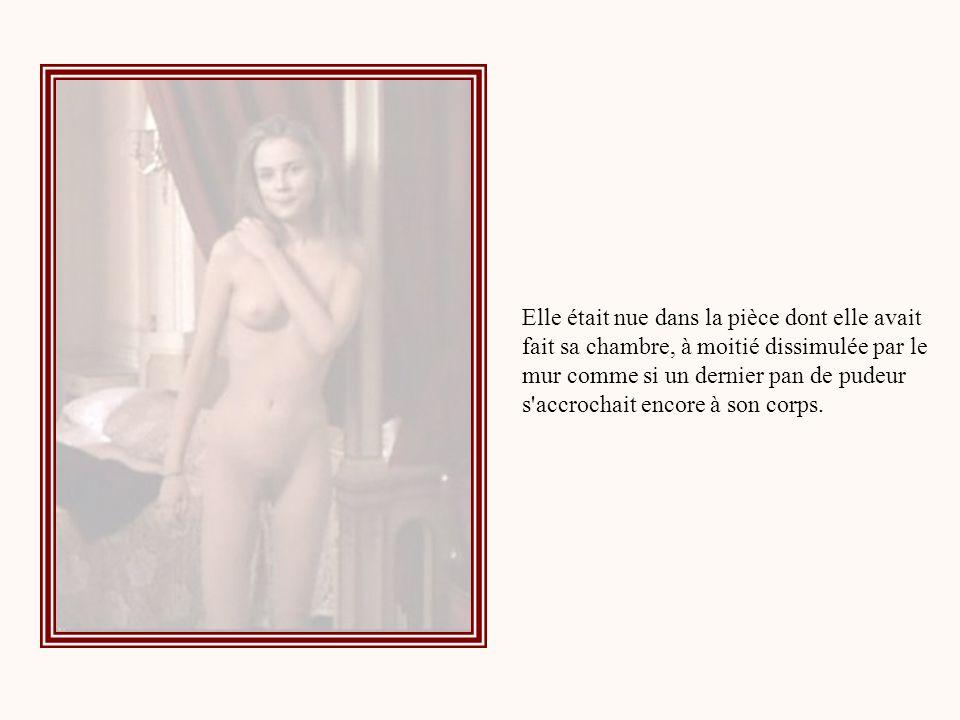 Elle était nue dans la pièce dont elle avait fait sa chambre, à moitié dissimulée par le mur comme si un dernier pan de pudeur s accrochait encore à son corps.