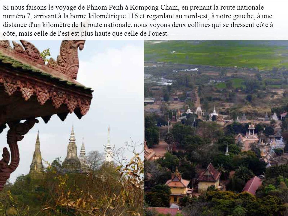 Si nous faisons le voyage de Phnom Penh à Kompong Cham, en prenant la route nationale numéro 7, arrivant à la borne kilométrique 116 et regardant au nord-est, à notre gauche, à une distance d un kilomètre de la route nationale, nous voyons deux collines qui se dressent côte à côte, mais celle de l est est plus haute que celle de l ouest.